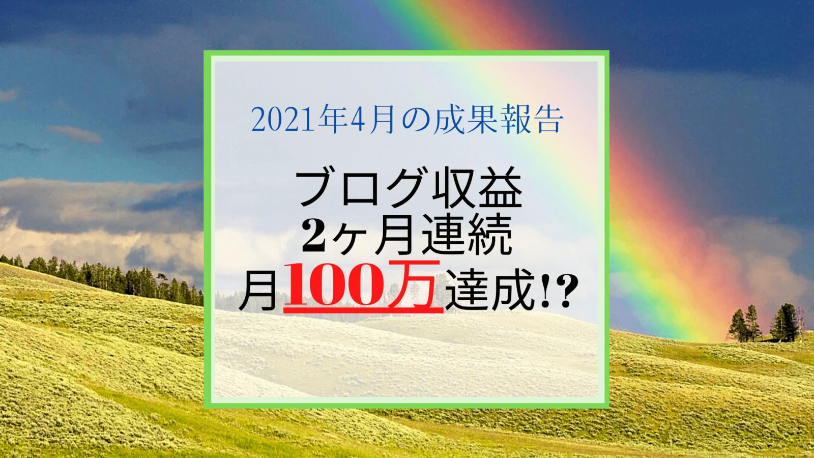 【2021.4月成果報告】2ヶ月連続、月100万越え達成した収益の内訳